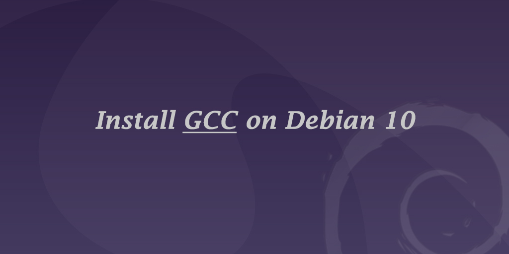How to Install GCC Compiler on Debian 10 Linux